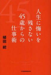 【新品】【本】人生に悔いを残さない45歳からの仕事術 植田統/著