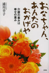 【新品】【本】お父ちゃん、あんたのおかげや 介護の重みは幸せの重み 浦川幸子/著