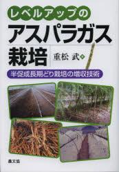 レベルアップのアスパラガス栽培 半促成長期どり栽培の増収技術 重松武/著