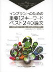 インプラントのための重要12キーワード・ベスト240論文 世界のインパクトファクターを決めるトムソン・ロイター社が選出 講演や雑誌でよく見る、あの分類および文献 日本インプラント臨床研究会/編