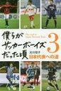 【新品】【本】僕らがサッカーボーイズだった頃 3 日本代表への道 元川悦子/著