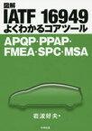 図解IATF 16949よくわかるコアツール APQP・PPAP・FMEA・SPC・MSA 岩波好夫/著