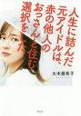 人生に詰んだ元アイドルは、赤の他人のおっさんと住む選択をした 大木亜希子/著