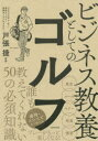 ビジネス教養としてのゴルフ 戸張捷/監修 造事務所/著