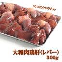 【鶏肉】大和肉鶏レバー(肝)300g入り【RCP】