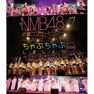 NMB48 近畿コンサートツアー 〜みなさん、ちゃぷちゃぷしましょ〜 完全版 2012.8.21夜公演@大阪・オリックス劇場 【Blu-ray】