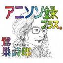 【送料無料】鷺巣詩郎/アニソン録 プラス。 【CD】