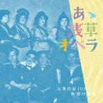 (クラシック)/あゝ浅草オペラ 女軍出征100年と魅惑の歌劇 【CD】