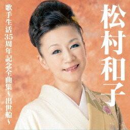 松村和子/松村和子歌手生活35周年記念全曲集〜出世船〜 【CD】