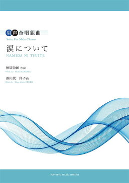 男声合唱 男声合唱組曲 涙について 作詞:棟居詩帆 作曲:源田俊一郎【合唱/ピアノ   楽譜】