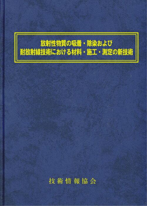 放射性物質の吸着・除染および耐放射線技術における材料・施工・測定の新技術(No1795):技術情報協会