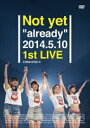 "Not yet/Not yet""already""2014.5.10 1st LIVE [DVD]"