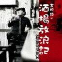 酒場放浪記サウンド・トラック [CD]