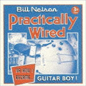 ビル・ネルソン / プラクティカリー・ワイアード (オア・ハウ・アイ・ビケイム・ギター・ボーイ) [CD]