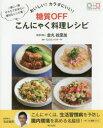 おいしい!カラダにいい!糖質OFFこんにゃく料理レシピ 一家に一冊そろえておきたい便利なレシピ集