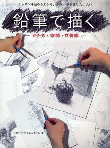 鉛筆で描く かたち・空間・立体感 デッサンを始める人から、もう一歩前進したい人へ