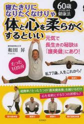 寝たきりになりたくなけりゃ体と心を柔らかくするといい 60歳からはじめる健康法 元気で長生きの秘訣は「護美健」にあり!