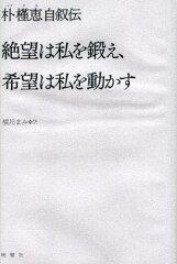 絶望は私を鍛え、希望は私を動かす 朴槿恵自叙伝