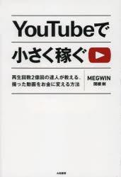 YouTubeで小さく稼ぐ 再生回数2億回の達人が教える、撮った動画をお金に変える方法