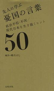 先人に学ぶ憂国の言葉 政治不信・不況/現代日本を生き抜くヒント50