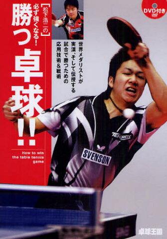 松下浩二の必ず強くなる!勝つ卓球!! 世界メダリストが実演、そして伝授する試合で勝つための応用技術&戦術
