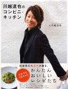 川越達也のコンビニ・キッチン 料理界の貴公子が贈る、だれでもできちゃうかんたんおいしいレシピたち