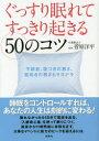 ぐっすり眠れてすっきり起きる50のコツ 人生が劇的に変わる! 不眠症、寝つきの悪さ、寝起きの悪...