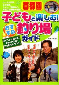 首都圏子どもと楽しむ!おすすめ釣り場ガイド ポイントがわかる!わかりやすい釣り場所マップつき!
