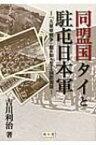 同盟国タイと駐屯日本軍 「大東亜戦争」期の知られざる国際関係 / 吉川利治 【本】
