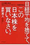 日経平均を捨てて、この日本株を買いなさい。 22年勝ち残るNO.1ファンドマネジャーの超投資法 /...