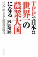【送料無料】 Tppで日本は世界一の農業大国になる / 浅川芳裕 【単行本】