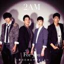 2AM トゥーエーエム / For you ~君のためにできること~ 【CD Maxi】
