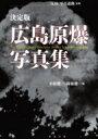 【送料無料】 決定版 広島原爆写真集 / 小松健一 【本】