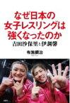 なぜ日本の女子レスリングは強くなったのか 吉田沙保里と伊調馨 / 布施鋼治 【本】