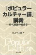 「ポピュラーカルチャー論」講義 時代意識の社会学 / 片上平二郎 【本】