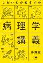 こわいもの知らずの病理学講義 / 仲野徹 【本】