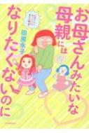 お母さんみたいな母親にはなりたくないのに / 田房永子 【本】