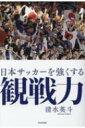 日本サッカーを強くする観戦力 / 清水英斗 【本】