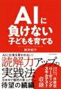 AIに負けない子どもを育てる / 新井紀子 【本】