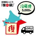 北海道ふっこう 復袋 5,000円 (冷蔵便) 【送料込み】 日本ふっこうプロジェクト にっぽんふっ