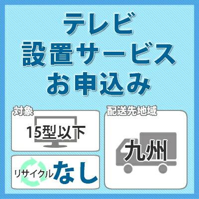 テレビ設置サービス (対象:15型以下/お届け地域:九州/リサイクルなし)※対象商品と同時にお申し込み下さい。