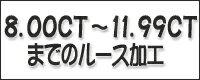 ◆8.00CT~11.99CTまでのルース加工