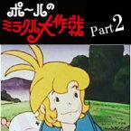 【ポールのミラクル大作戦 Part2】思い出のアニメライブラリー第3集タツノコプロが送る、大人も魅了する冒険ファンタジー作品