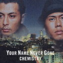 YOUR NAME NEVER GONE/Now or Never/You Got Me/CHEMISTRY