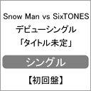 [限定盤][先着特典付]Snow Man vs SixTONES デビューシングル 「タイトル未定」【初回盤】/Snow Man vs SixTONES[CD+DVD]【返品種別A】
