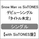 [限定盤][先着特典付]Snow Man vs SixTONES デビューシングル 「タイトル未定」【with SixTONES盤】/Snow Man vs SixTONES[CD+DVD]【返品種別A】