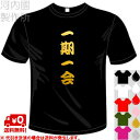 河内國製作所 「一期一会Tシャツ」全5色。四文字熟語漢字おもしろTシャツ 文字T-shirt おもしろてぃーしゃつ 半袖ドライTシャツ メール便は送料無料