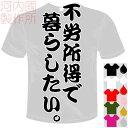 河内國製作所 「不労所得で暮らしたい。Tシャツ」全5色。センテンス系おもしろTシャツ 文字T-shirt おもしろてぃーしゃつ 半袖ドライTシャツ メール便は送料無料