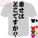 河内國製作所 「幸せはどこですか?Tシャツ」全5色。センテンス系おもしろTシャツ 文字T-shirt おもしろてぃーしゃつ 半袖ドライTシャツ メール便は送料無料