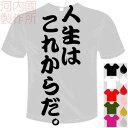 河内國製作所 「人生はこれからだ。Tシャツ」全5色。センテンス系おもしろTシャツ 文字T-shirt おもしろてぃーしゃつ 半袖ドライTシャツ メール便は送料無料